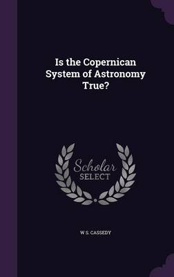 Is the Copernican System of Astronomy True? by W S Cassedy