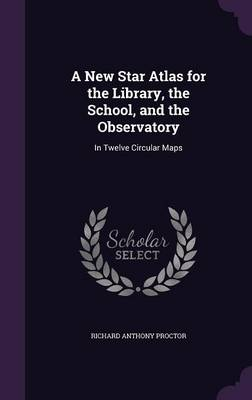 A New Star Atlas for the Library, the School, and the Observatory In Twelve Circular Maps by Richard Anthony Proctor