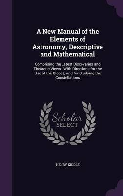A New Manual of the Elements of Astronomy, Descriptive and Mathematical Comprising the Latest Discoveries and Theoretic Views: With Directions for the Use of the Globes, and for Studying the Constella by Henry Kiddle