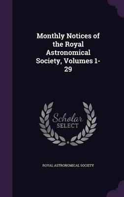 Monthly Notices of the Royal Astronomical Society, Volumes 1-29 by Royal Astronomical Society