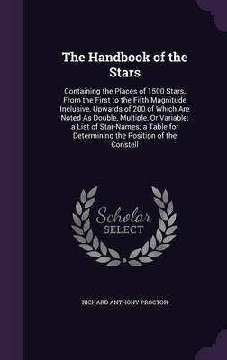 The Handbook of the Stars Containing the Places of 1500 Stars, from the First to the Fifth Magnitude Inclusive, Upwards of 200 of Which Are Noted as Double, Multiple, or Variable; A List of Star-Names by Richard Anthony Proctor