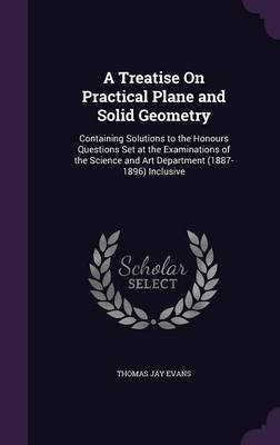 A Treatise on Practical Plane and Solid Geometry Containing Solutions to the Honours Questions Set at the Examinations of the Science and Art Department (1887-1896) Inclusive by Thomas Jay Evans