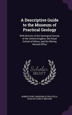 A Descriptive Guide to the Museum of Practical Geology With Notices of the Geological Survey of the United Kingdom, the Royal School of Mines, and the Mining Record Office by Robert Hunt, Museum of Practical Geology (Great Brita