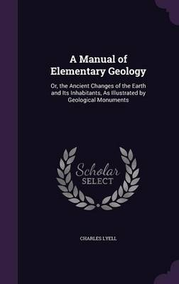 A Manual of Elementary Geology Or, the Ancient Changes of the Earth and Its Inhabitants, as Illustrated by Geological Monuments by Charles, Sir Lyell