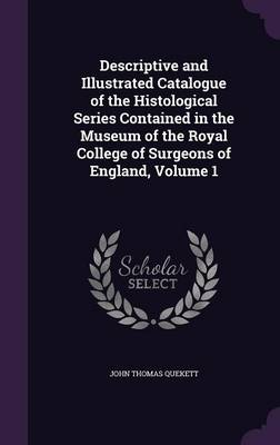 Descriptive and Illustrated Catalogue of the Histological Series Contained in the Museum of the Royal College of Surgeons of England, Volume 1 by John Thomas Quekett