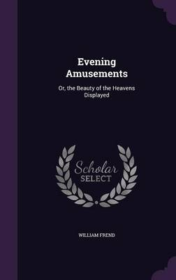Evening Amusements Or, the Beauty of the Heavens Displayed by William Frend