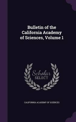 Bulletin of the California Academy of Sciences, Volume 1 by California Academy of Sciences