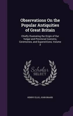Observations on the Popular Antiquities of Great Britain Chiefly Illustrating the Origin of Our Vulgar and Provincial Customs, Ceremonies, and Superstitions, Volume 3 by Henry, Sir Ellis, John Brand