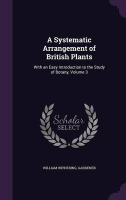 A Systematic Arrangement of British Plants With an Easy Introduction to the Study of Botany, Volume 3 by William Withering, Gardener