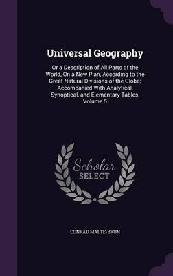 Universal Geography Or a Description of All Parts of the World, on a New Plan, According to the Great Natural Divisions of the Globe; Accompanied with Analytical, Synoptical, and Elementary Tables, Vo by Conrad Malte-Brun