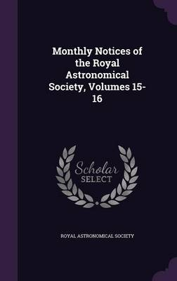 Monthly Notices of the Royal Astronomical Society, Volumes 15-16 by Royal Astronomical Society