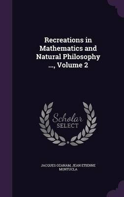 Recreations in Mathematics and Natural Philosophy ..., Volume 2 by Jacques Ozanam, Jean Etienne Montucla