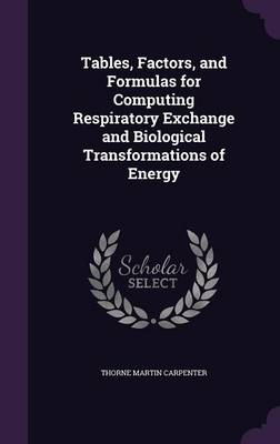 Tables, Factors, and Formulas for Computing Respiratory Exchange and Biological Transformations of Energy by Thorne Martin Carpenter