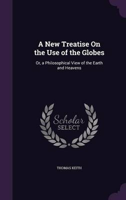 A New Treatise on the Use of the Globes Or, a Philosophical View of the Earth and Heavens by Thomas Keith