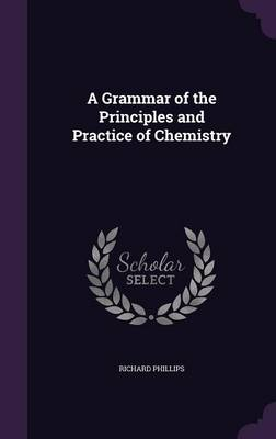 A Grammar of the Principles and Practice of Chemistry by Richard (Sheffield University, Delaware State University Sheffield University Sheffield University Sheffield Universi Phillips