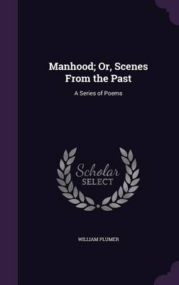 Manhood; Or, Scenes from the Past A Series of Poems by William Plumer