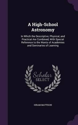 A High-School Astronomy In Which the Descriptive, Physical, and Practical Are Combined, with Special Reference to the Wants of Academies and Seminaries of Learning by Hiram Mattison