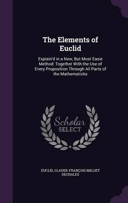 The Elements of Euclid Explain'd in a New, But Most Easie Method: Together with the Use of Every Proposition Through All Parts of the Mathematicks by Euclid, Claude-Francois Milliet Dechales