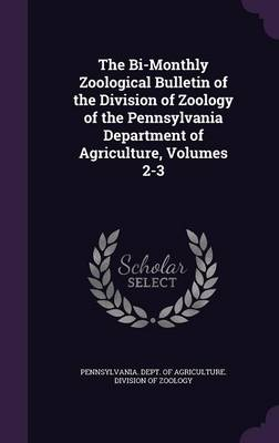 The Bi-Monthly Zoological Bulletin of the Division of Zoology of the Pennsylvania Department of Agriculture, Volumes 2-3 by Pennsylvania Dept of Agriculture Divi