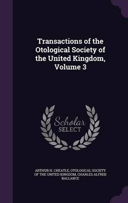 Transactions of the Otological Society of the United Kingdom, Volume 3 by Arthur H Cheatle, Otological Society of the United Kingdom, Charles Alfred Ballance