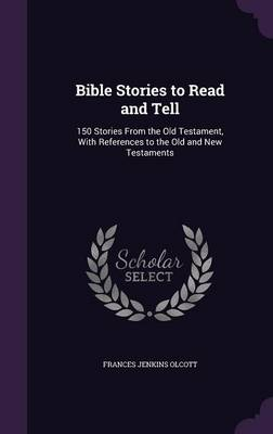 Bible Stories to Read and Tell 150 Stories from the Old Testament, with References to the Old and New Testaments by Frances Jenkins Olcott