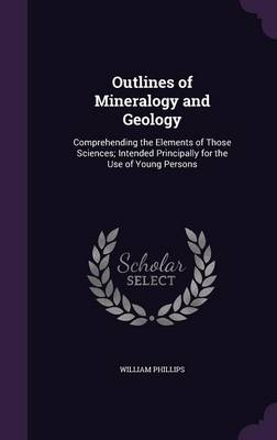 Outlines of Mineralogy and Geology Comprehending the Elements of Those Sciences; Intended Principally for the Use of Young Persons by William Phillips