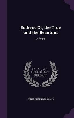 Esthers; Or, the True and the Beautiful A Poem by James Alexander Young