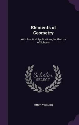 Elements of Geometry With Practical Applications, for the Use of Schools by Timothy, PhD Walker