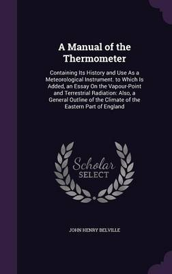A Manual of the Thermometer Containing Its History and Use as a Meteorological Instrument. to Which Is Added, an Essay on the Vapour-Point and Terrestrial Radiation: Also, a General Outline of the Cli by John Henry Belville