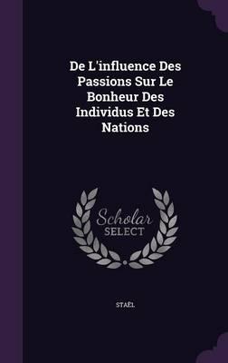 de L'Influence Des Passions Sur Le Bonheur Des Individus Et Des Nations by Stael