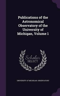 Publications of the Astronomical Observatory of the University of Michigan, Volume 1 by University of Michigan Observatory