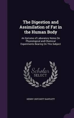 The Digestion and Assimilation of Fat in the Human Body An Epitome of Laboratory Notes on Physiological and Chemical Experiments Bearing on This Subject by Henry Critchett Bartlett