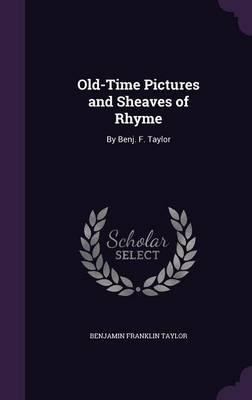 Old-Time Pictures and Sheaves of Rhyme By Benj. F. Taylor by Benjamin Franklin Taylor