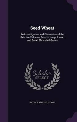 Seed Wheat An Investigation and Discussion of the Relative Value as Seed of Large Plump and Small Shrivelled Grains by Nathan Augustus Cobb