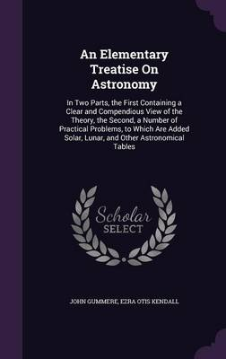 An Elementary Treatise on Astronomy In Two Parts, the First Containing a Clear and Compendious View of the Theory, the Second, a Number of Practical Problems, to Which Are Added Solar, Lunar, and Othe by John Gummere, Ezra Otis Kendall
