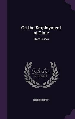 On the Employment of Time Three Essays by Robert (Rutgers University) Bolton