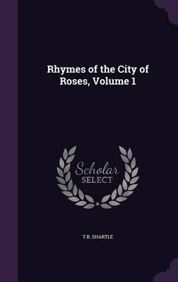 Rhymes of the City of Roses, Volume 1 by T B Shartle