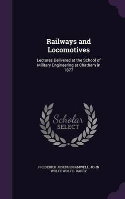 Railways and Locomotives Lectures Delivered at the School of Military Engineering at Chatham in 1877 by Frederick Joseph Bramwell, John Wolfe Wolfe- Barry