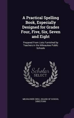A Practical Spelling Book, Especially Designed for Grades Four, Five, Six, Seven and Eight Prepared from Lists Furnished by Teachers in the Milwaukee Public Schools by Milwaukee (Wis ) Board of School Direct