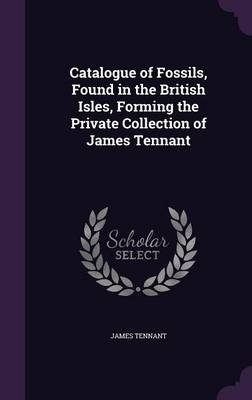 Catalogue of Fossils, Found in the British Isles, Forming the Private Collection of James Tennant by James Tennant