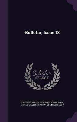 Bulletin, Issue 13 by United States Bureau of Entomology, United States Division of Entomology