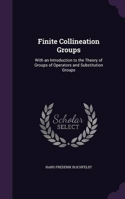 Finite Collineation Groups With an Introduction to the Theory of Groups of Operators and Substitution Groups by Hans Frederik Blichfeldt