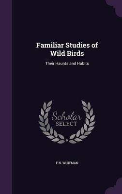 Familiar Studies of Wild Birds Their Haunts and Habits by F N Whitman