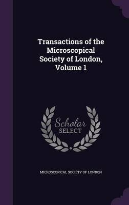 Transactions of the Microscopical Society of London, Volume 1 by Microscopical Society of London