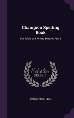 Champion Spelling Book For Public and Private Schools, Part 2 by Warren Edwin Hicks