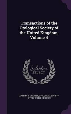 Transactions of the Otological Society of the United Kingdom, Volume 4 by Arthur H Cheatle, Otological Society of the United Kingdom