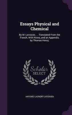 Essays Physical and Chemical By M. Lavoisier, ... Translated from the French, with Notes, and an Appendix, by Thomas Henry, by Antoine-Laurent Lavoisier