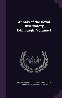 Annals of the Royal Observatory, Edinburgh, Volume 1 by Edinburgh Royal Observatory, Ralph Copeland, Frank Watson Dyson