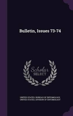 Bulletin, Issues 73-74 by United States Bureau of Entomology, United States Division of Entomology