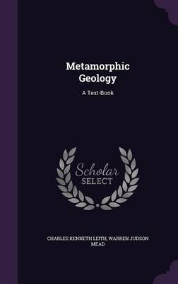 Metamorphic Geology A Text-Book by Charles Kenneth Leith, Warren Judson Mead